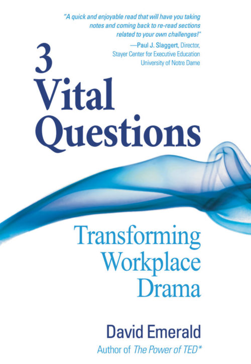 3 Vital Questions: Transforming Workplace Drama by David Emerald